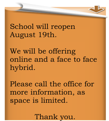 School will reopen August 19th.    We will be offering online and a face to face hybrid.    Please call the office for more information, as space is limited.    Thank you.
